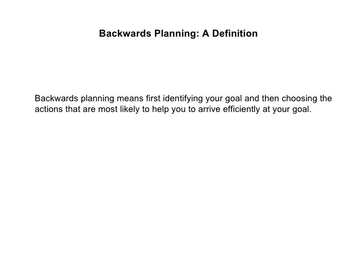 Backwards Planning: A Definition <ul><li>Backwards planning means first identifying your goal and then choosing the action...
