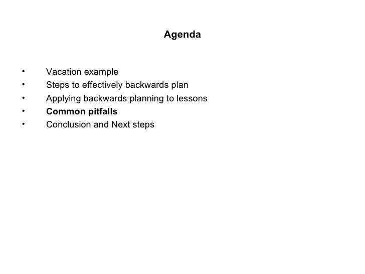 Agenda <ul><li>Vacation example </li></ul><ul><li>Steps to effectively backwards plan </li></ul><ul><li>Applying backwards...