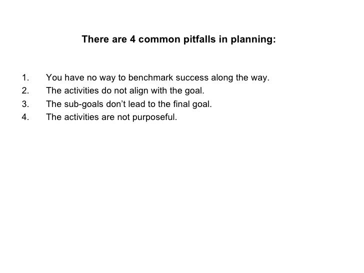 There are 4 common pitfalls in planning:   <ul><li>You have no way to benchmark success along the way. </li></ul><ul><li>T...