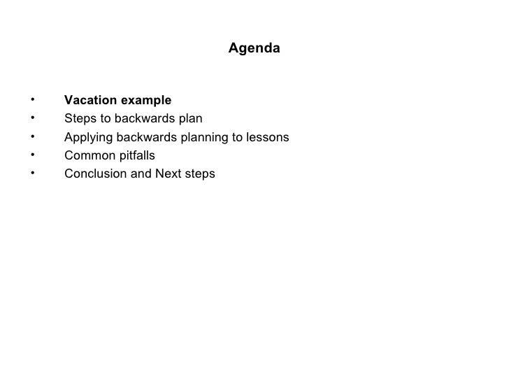 Agenda <ul><li>Vacation example </li></ul><ul><li>Steps to backwards plan </li></ul><ul><li>Applying backwards planning to...