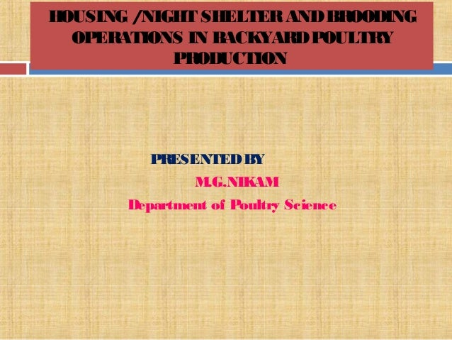 HOUSING /NIGHT SHELTERANDBROODING OPERATIONS IN BACKYARDPOULTRY PRODUCTION PRESENTEDBY M.G.NIKAM Department of Poultry Sci...