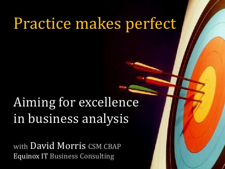 Practice makes perfect<br />Aiming for excellence in business analysis<br />withDavid Morris CSM CBAPEquinox ITBusiness Co...