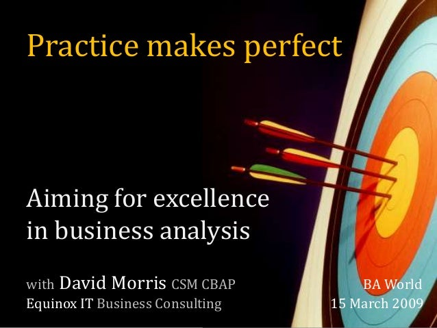 Practice makes perfect Aiming for excellence in business analysis with David Morris CSM CBAP BA World Equinox IT Business ...