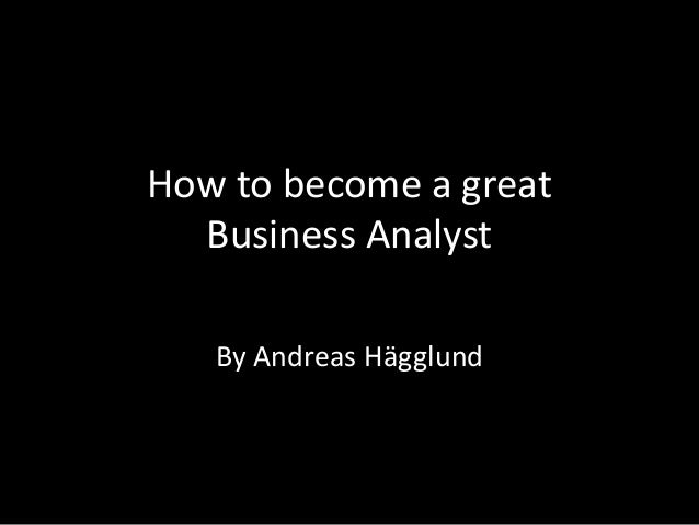 How to become a great Business Analyst  By Andreas Hägglund
