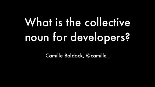 What is the collective noun for developers? Camille Baldock, @camille_