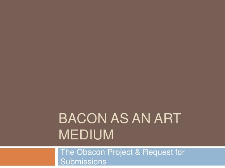 BACON AS AN ART MEDIUM The Obacon Project & Request for Submissions