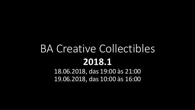 BA Creative Collectibles 2018.1 18.06.2018, das 19:00 �s 21:00 19.06.2018, das 10:00 �s 16:00