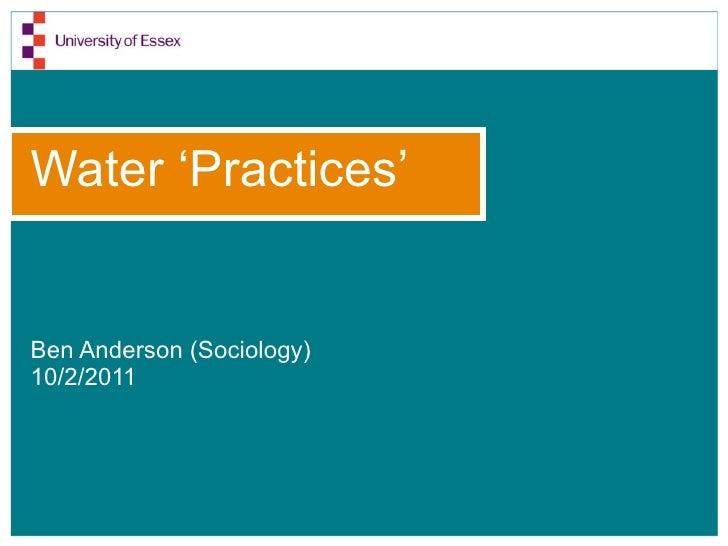 Water 'Practices' <ul><li>Ben Anderson (Sociology) </li></ul><ul><li>10/2/2011 </li></ul>