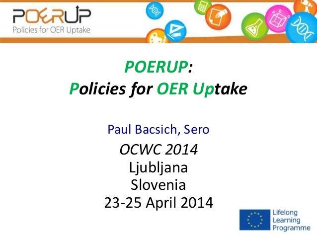POERUP: Policies for OER Uptake Paul Bacsich, Sero OCWC 2014 Ljubljana Slovenia 23-25 April 2014