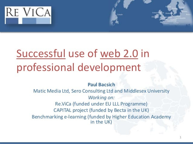 1 Successful use of web 2.0 in professional development Paul Bacsich Matic Media Ltd, Sero Consulting Ltd and Middlesex Un...