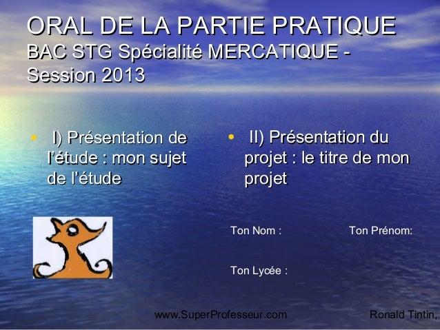 ORAL DE LA PARTIE PRATIQUEBAC STG Spécialité MERCATIQUE -Session 2013• I) Présentation de        • II) Présentation du  l'...