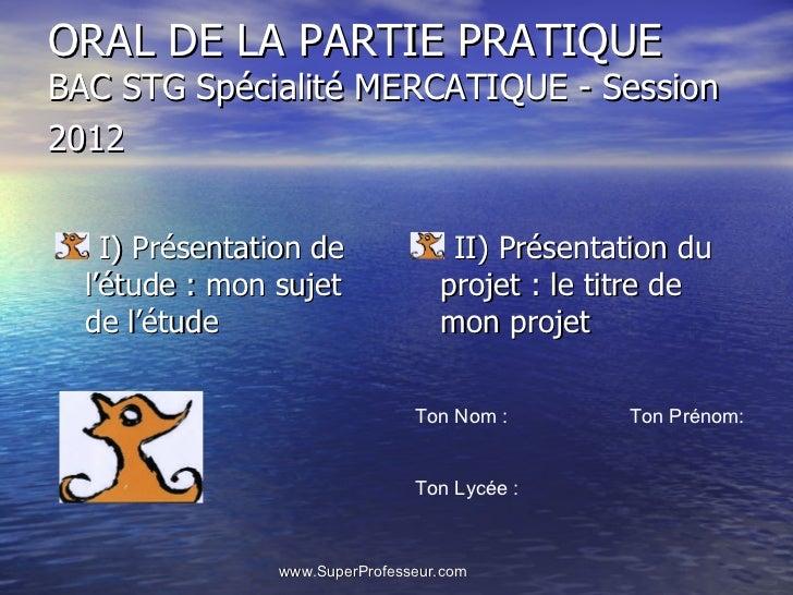 ORAL DE LA PARTIE PRATIQUEBAC STG Spécialité MERCATIQUE - Session2012    I) Présentation de              II) Présentation ...