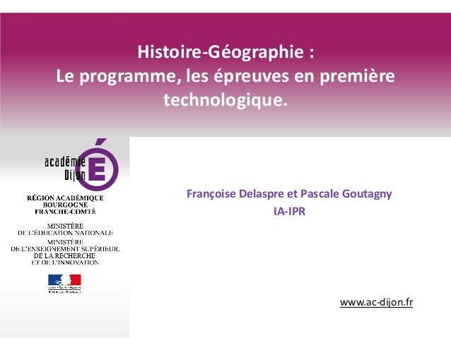 www.ac-dijon.fr Histoire-Géographie : Le programme, les épreuves en première technologique. Françoise Delaspre et Pascale ...