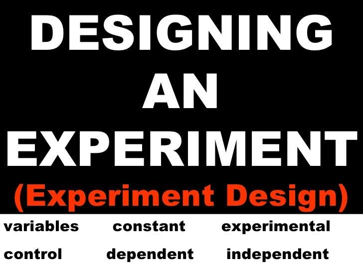 DESIGNING AN EXPERIMENT (Experiment Design) variables  constant experimental control   dependent  independent