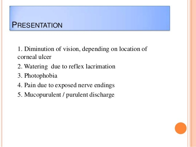 PRESENTATION 1. Diminution of vision, depending on location of corneal ulcer 2. Watering due to reflex lacrimation 3. Phot...