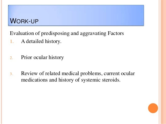 WORK-UP Evaluation of predisposing and aggravating Factors 1. A detailed history. 2.  Prior ocular history  3.  Review of ...