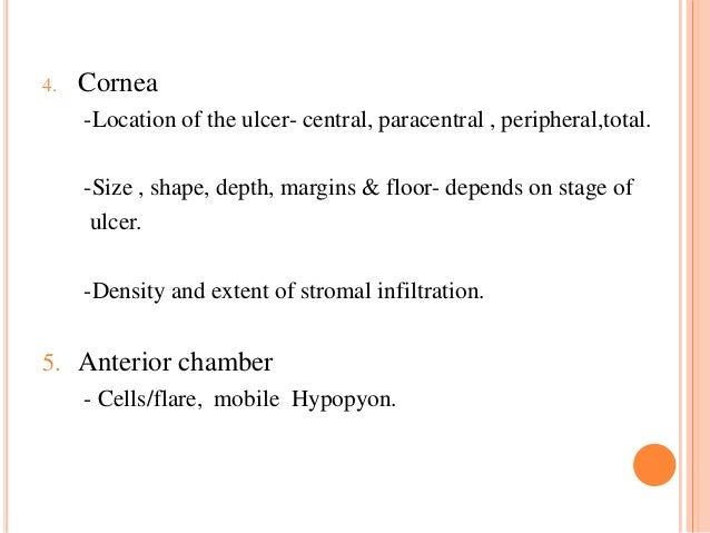 4.  Cornea -Location of the ulcer- central, paracentral , peripheral,total.  -Size , shape, depth, margins & floor- depend...