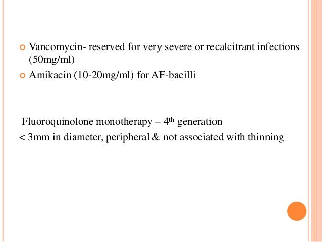 Vancomycin- reserved for very severe or recalcitrant infections (50mg/ml)  Amikacin (10-20mg/ml) for AF-bacilli   Fluoro...