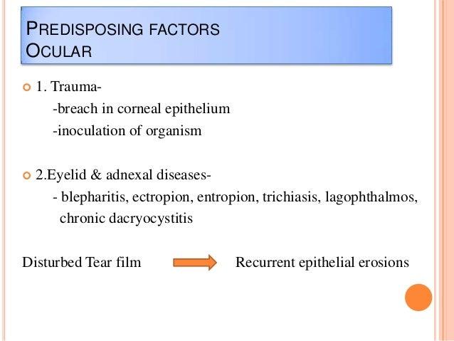 PREDISPOSING FACTORS OCULAR   1. Trauma-breach in corneal epithelium -inoculation of organism    2.Eyelid & adnexal dise...