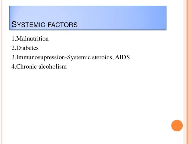 SYSTEMIC FACTORS 1.Malnutrition 2.Diabetes 3.Immunosupression-Systemic steroids, AIDS 4.Chronic alcoholism