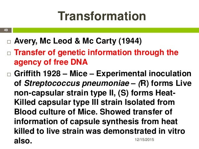 Transformation 12/15/2015 49  Avery, Mc Leod & Mc Carty (1944)  Transfer of genetic information through the agency of fr...