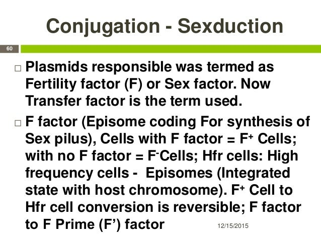 Conjugation - Sexduction  Plasmids responsible was termed as Fertility factor (F) or Sex factor. Now Transfer factor is t...