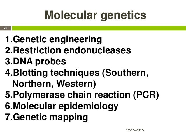 Molecular genetics 12/15/2015 70 1.Genetic engineering 2.Restriction endonucleases 3.DNA probes 4.Blotting techniques (Sou...