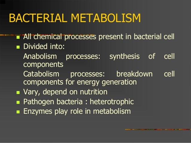 BACTERIAL METABOLISM  All chemical processes present in bacterial cell  Divided into: Anabolism processes: synthesis of ...
