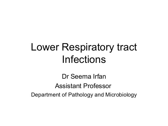 Lower Respiratory tractInfectionsDr Seema IrfanAssistant ProfessorDepartment of Pathology and Microbiology