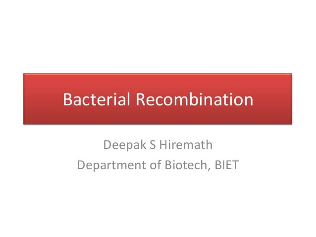 Bacterial RecombinationDeepak S HiremathDepartment of Biotech, BIET