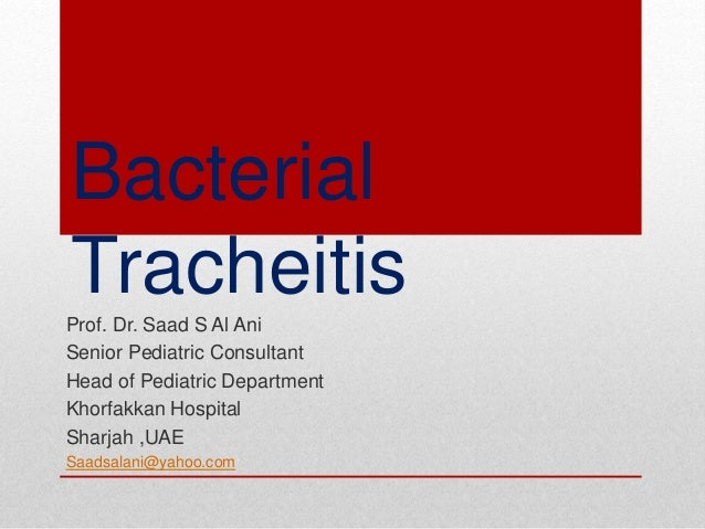 Bacterial TracheitisProf. Dr. Saad S Al Ani Senior Pediatric Consultant Head of Pediatric Department Khorfakkan Hospital S...