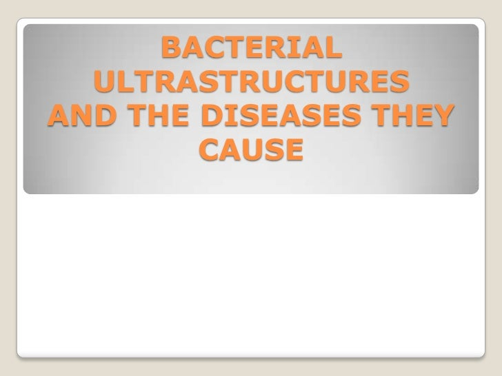 BACTERIAL  ULTRASTRUCTURESAND THE DISEASES THEY        CAUSE