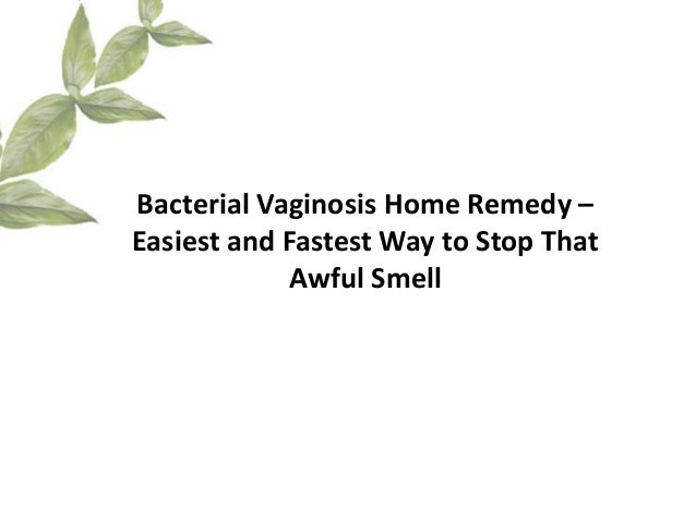 Bacterial Vaginosis Home Remedy –Easiest and Fastest Way to Stop That            Awful Smell