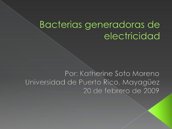 Conocer el nuevo proyecto que se      desarrolla para producir electricidad     utilizando bacterias      Determinar la i...