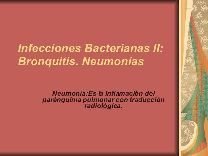 Infecciones Bacterianas II: Bronquitis. Neumonías Neumonía:Es la inflamación del parénquima pulmonar con traducción radiol...