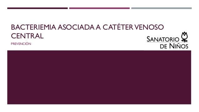 BACTERIEMIA ASOCIADA A CATÉTERVENOSO CENTRAL PREVENCIÓN