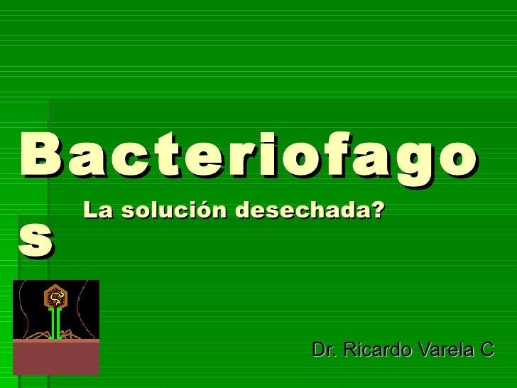 Bacteriofagos La solución desechada? Dr. Ricardo Varela C