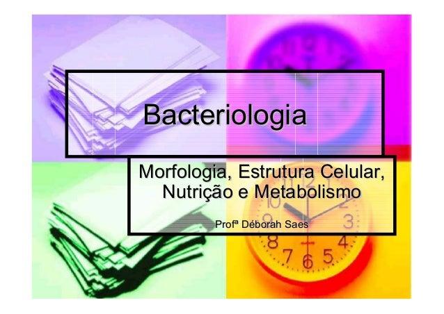 BacteriologiaBacteriologia Morfologia, Estrutura Celular,Morfologia, Estrutura Celular, NutriNutriçção e Metabolismoão e M...
