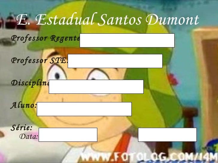 E. Estadual Santos Dumont  <ul><li>Professor Regente:  </li></ul><ul><li>Professor STE: </li></ul><ul><li>Disciplina: </li...