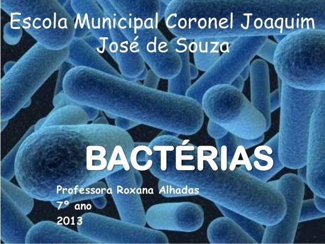 BACTÉRIASProfessora Roxana Alhadas7º ano2013Escola Municipal Coronel JoaquimJosé de Souza