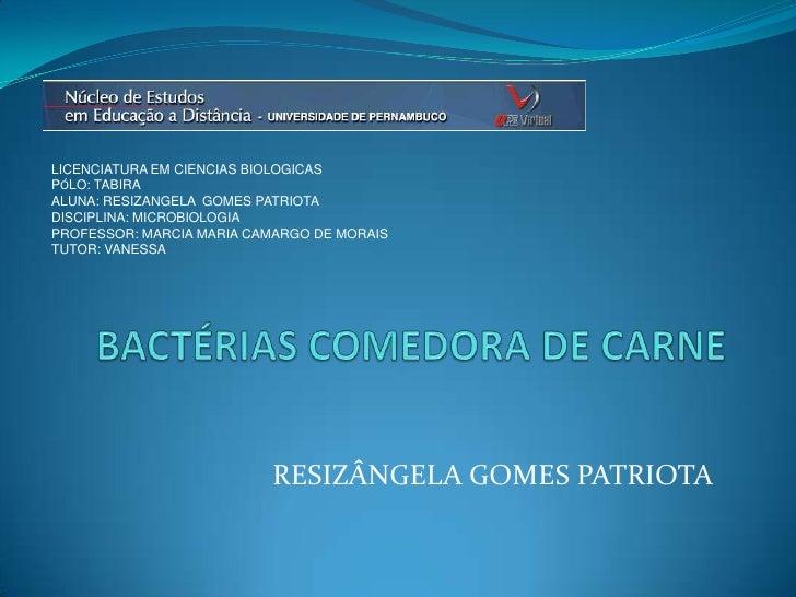 LICENCIATURA EM CIENCIAS BIOLOGICAS<br />PÓLO: TABIRA<br />ALUNA: RESIZANGELA  GOMES PATRIOTA<br />DISCIPLINA: MICROBIOLOG...