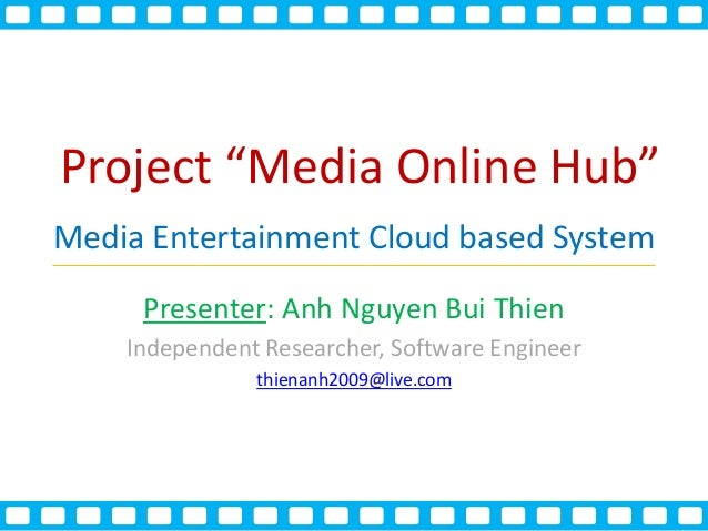 "Project ""Media Online Hub"" Media Entertainment Cloud based System Presenter: Anh Nguyen Bui Thien Independent Researcher, ..."