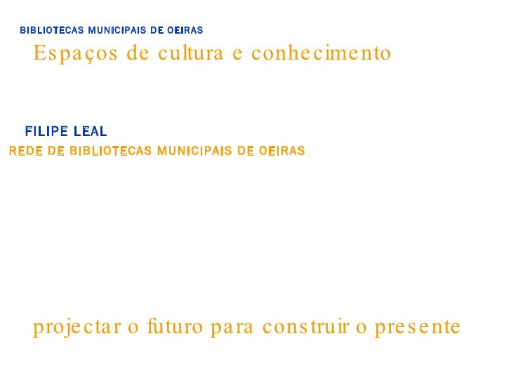Espaços de cultura e conhecimento BIBLIOTECAS MUNICIPAIS DE OEIRAS FILIPE LEAL REDE DE BIBLIOTECAS MUNICIPAIS DE OEIRAS pr...