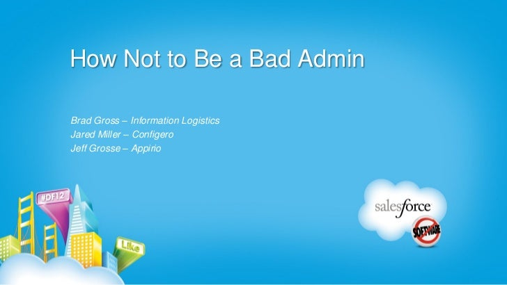 How Not to Be a Bad AdminBrad Gross – Information LogisticsJared Miller – ConfigeroJeff Grosse – Appirio