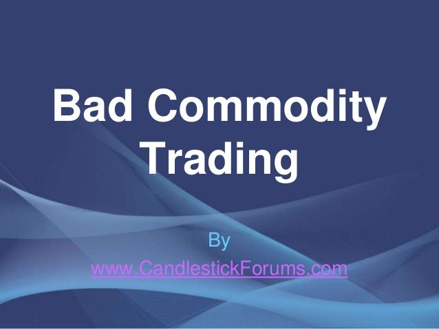 Bad Commodity   Trading            By www.CandlestickForums.com