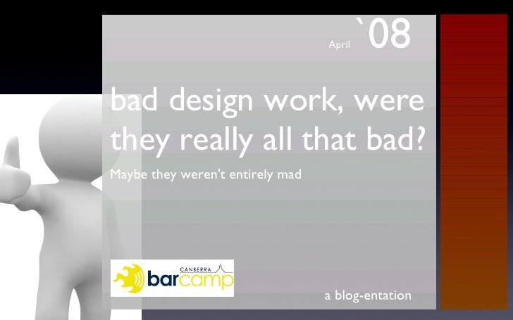 bad design work, were they really all that bad? <ul><li>Maybe they weren't entirely mad </li></ul>a blog-entation April  `08