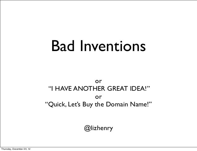 """Bad Inventions or """"I HAVE ANOTHER GREAT IDEA!"""" or """"Quick, Let's Buy the Domain Name!"""" @lizhenry Thursday, December 20, 12"""