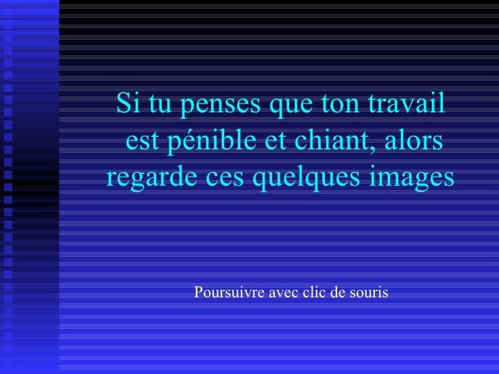 Si tu penses que ton travail   est pénible et chiant, alors regarde ces quelques images          Poursuivre avec clic de s...
