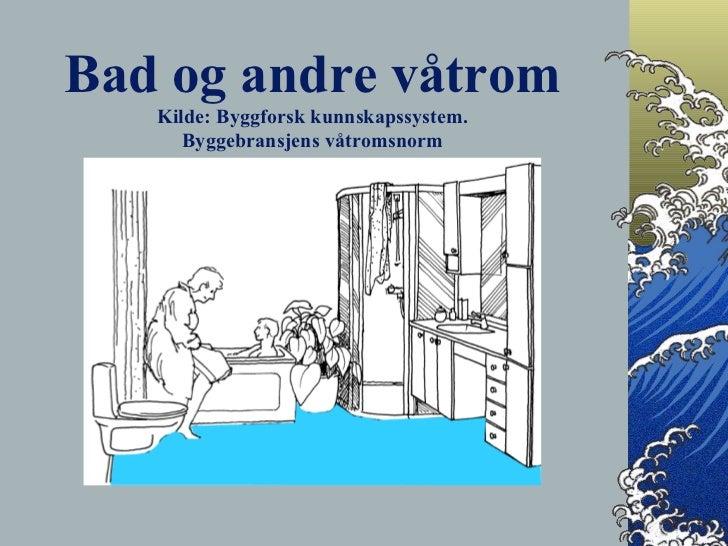 Bad og andre våtrom Kilde: Byggforsk kunnskapssystem. Byggebransjens våtromsnorm