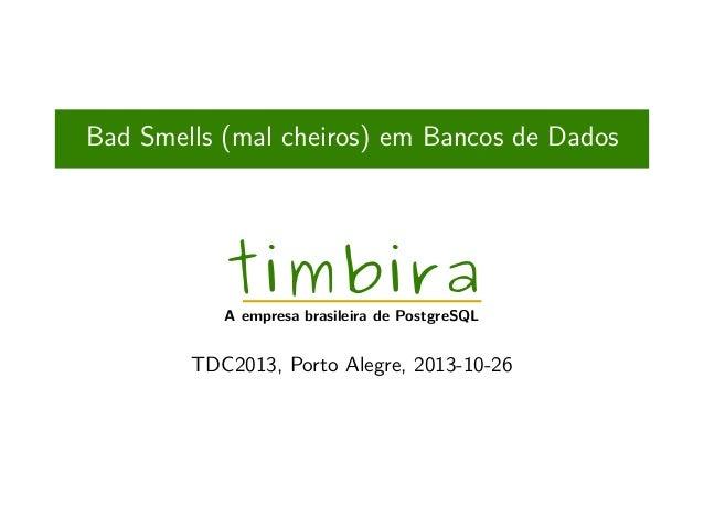 Bad Smells (mal cheiros) em Bancos de Dados  timbira  A empresa brasileira de PostgreSQL  TDC2013, Porto Alegre, 2013-10-2...